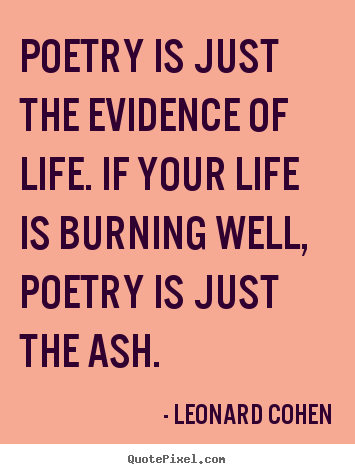 Poetry is just the evidence of life. if your.. Leonard Cohen great life sayings
