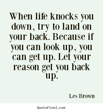 Quotes about life - When life knocks you down, try to land on your..