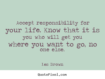 Life quotes - Accept responsibility for your life. know that it is you who..