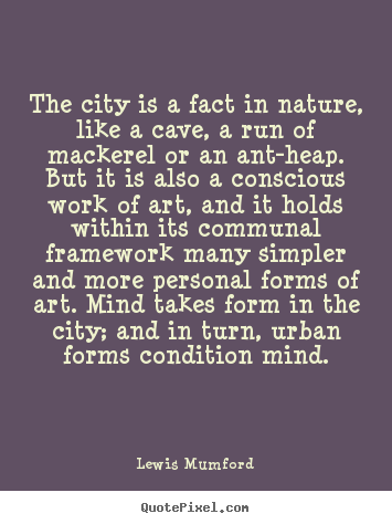 The city is a fact in nature, like a cave, a run of mackerel.. Lewis Mumford  life quotes