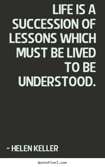 Quotes about life - Life is a succession of lessons which must be lived to be understood.