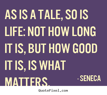 As is a tale, so is life: not how long it is, but how good it is,.. Seneca famous life quotes