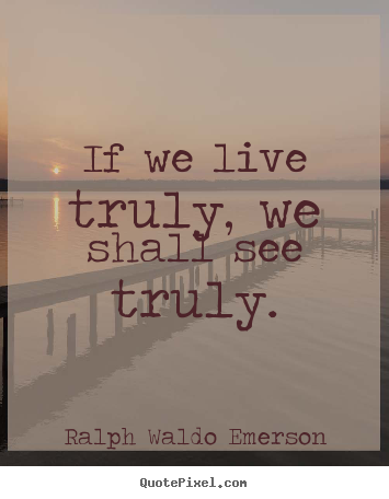 Life quotes - If we live truly, we shall see truly.