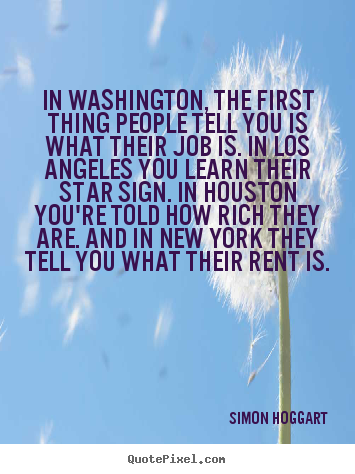 Life quotes - In washington, the first thing people tell you is what their..