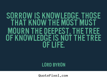 Lord Byron picture quotes - Sorrow is knowledge, those that know the most must mourn.. - Life quotes