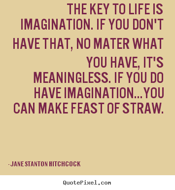 The key to life is imagination. if you don't have that, no mater what.. Jane Stanton Hitchcock great life sayings