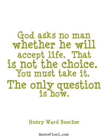 God asks no man whether he will accept life. that is.. Henry Ward Beecher top life quote