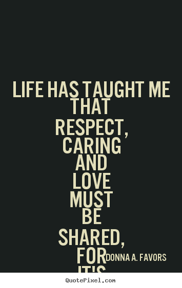Sayings about life - Life has taught me that respect, caring and..