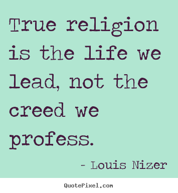 Quotes about life - True religion is the life we lead, not the creed we profess.