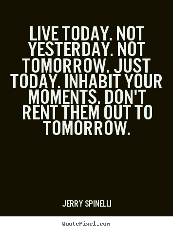 Life Quotes Live Today Not Yesterday Not Tomorrow Just Today Cool Today Quotes About Life