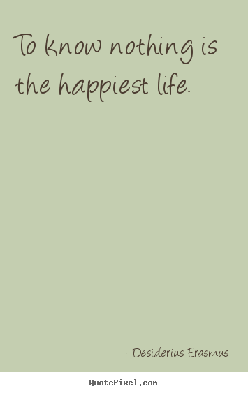 Life quotes - To know nothing is the happiest life.