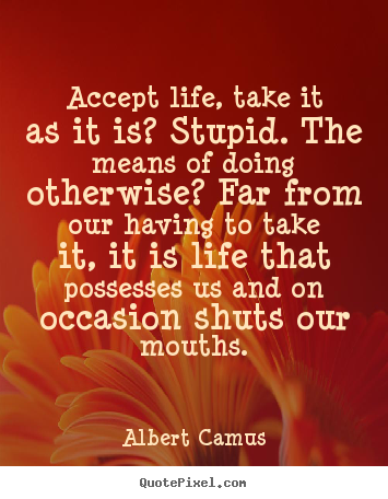 Accept life, take it as it is? stupid. the means of doing.. Albert Camus popular life quotes