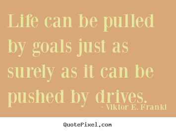 Design image quotes about life - Life can be pulled by goals just as surely as it can be pushed..