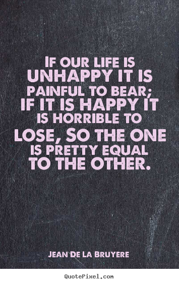 Diy photo quote about life - If our life is unhappy it is painful to bear;..