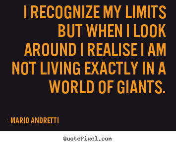 I recognize my limits but when i look around i realise i am not living.. Mario Andretti greatest life quotes