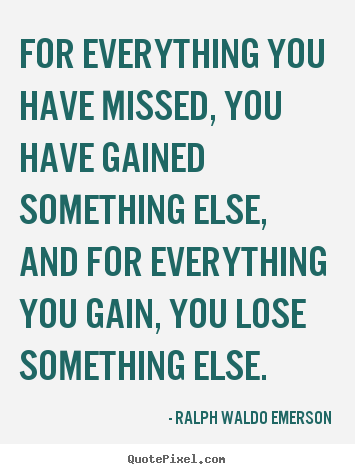 Life quote - For everything you have missed, you have gained something else,..