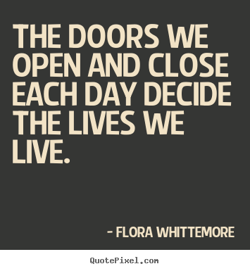 Diy picture quote about life - The doors we open and close each day decide..