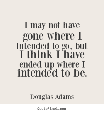 I may not have gone where i intended to go,.. Douglas Adams good life quotes