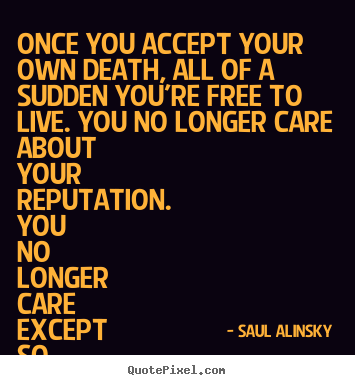 Quotes about life - Once you accept your own death, all of a sudden you're free to live...