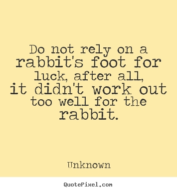 Make personalized picture quote about life - Do not rely on a rabbit's foot for luck, after all,..