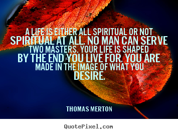 Quotes about life - A life is either all spiritual or not spiritual..