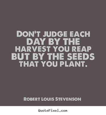 Quotes about life - Don't judge each day by the harvest you reap but by the seeds that..