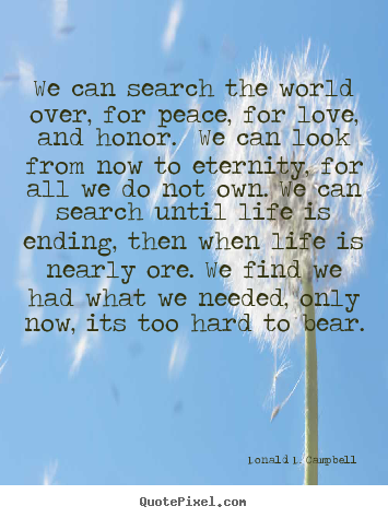 We can search the world over, for peace, for love, and honor. we can.. Donald D. Campbell top life quotes