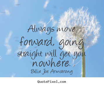 Design picture quotes about life - Always move forward, going straight will get you nowhere.