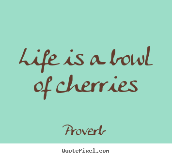 Proverb picture quotes - Life is a bowl of cherries - Life quotes
