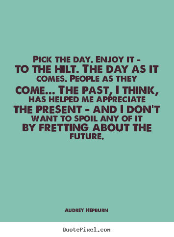 Pick the day. enjoy it - to the hilt. the day as it.. Audrey Hepburn great life quotes