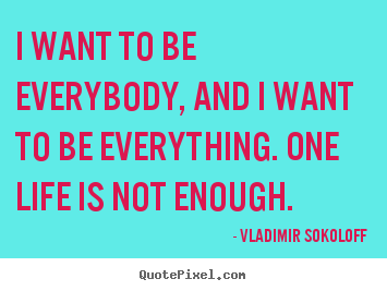 Life quotes - I want to be everybody, and i want to be everything...