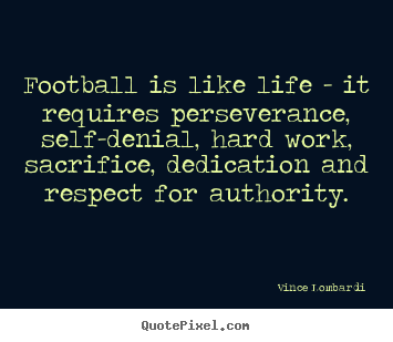 Quotes about life - Football is like life - it requires perseverance, self-denial,..