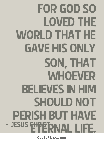 Quotes about life - For god so loved the world that he gave his only..