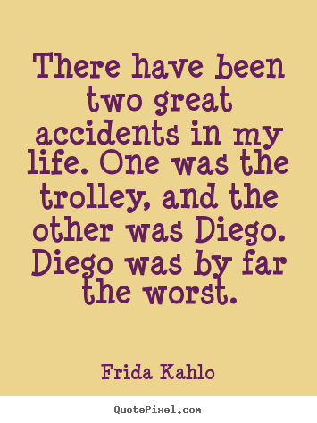 Frida Kahlo picture quotes - There have been two great accidents in my life. one.. - Life quote