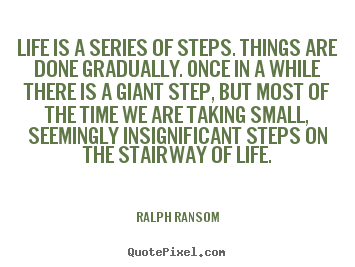 Ralph Ransom picture quotes - Life is a series of steps. things are done gradually. once in a while.. - Life quote