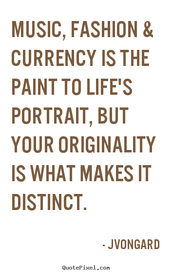 Quotes about life - Music, fashion & currency is the paint to life's portrait, but..