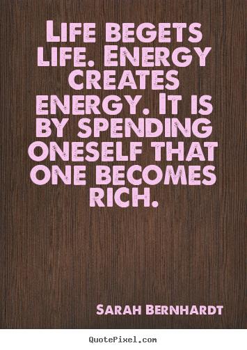 Life Begets Life. Energy Creates Energy. It.. Sarah Bernhardt Good Life  Quotes