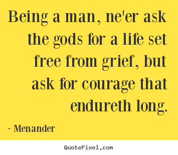 How to design picture quotes about life - Being a man, ne'er ask the gods for a life set free from..