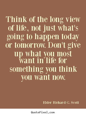 Think of the long view of life, not just what's going to.. Elder Richard G. Scott good life quotes