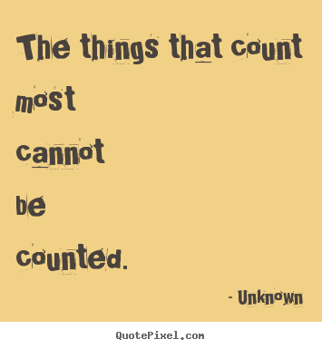 Design your own picture quote about life - The things that count most cannot be counted.