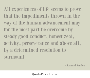 Samuel Smiles picture quotes - All experiences of life seems to prove that the impediments.. - Life quote