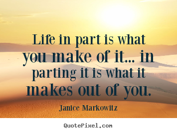 Life quotes - Life in part is what you make of it... in parting it..