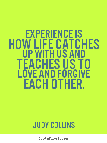 Experience is how life catches up with us.. Judy Collins good life quotes
