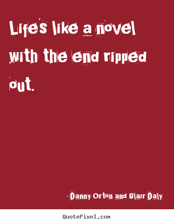Quotes about life - Life's like a novel with the end ripped..