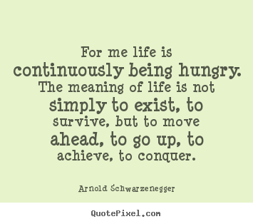 Design your own poster quotes about life - For me life is continuously being hungry. the meaning of life is not simply..