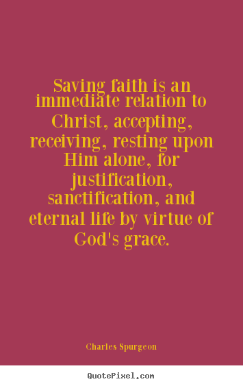 Charles Spurgeon picture quotes - Saving faith is an immediate relation to.. - Life quotes