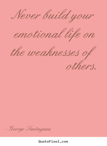 Never build your emotional life on the weaknesses of others. George Santayana popular life quote