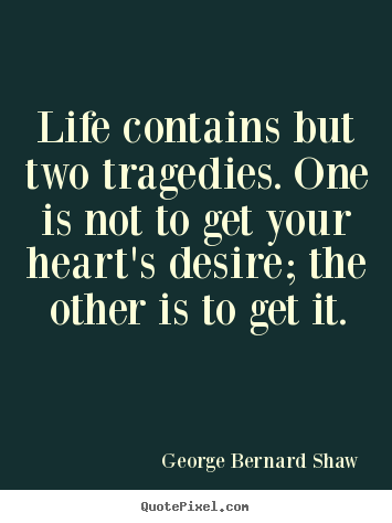 Life contains but two tragedies. one is.. George Bernard Shaw good life quotes