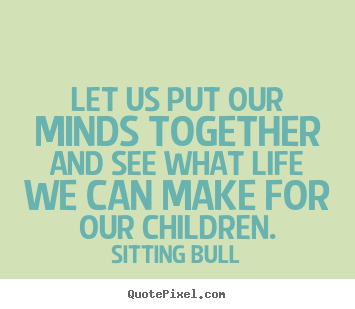 Let us put our minds together and see what life we can make for our.. Sitting Bull great life quotes