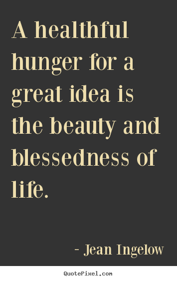 Jean Ingelow picture quotes - A healthful hunger for a great idea is the beauty and blessedness of.. - Life quotes